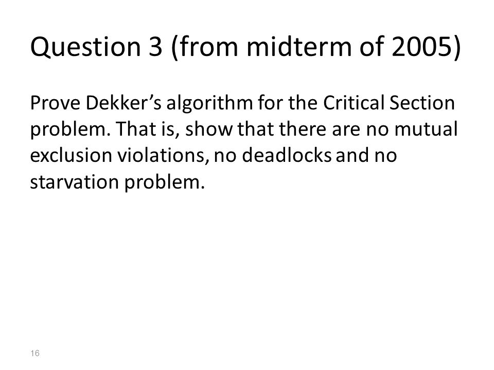 Question 3 (from midterm of 2005) Prove Dekker's algorithm for the Critical Section problem.