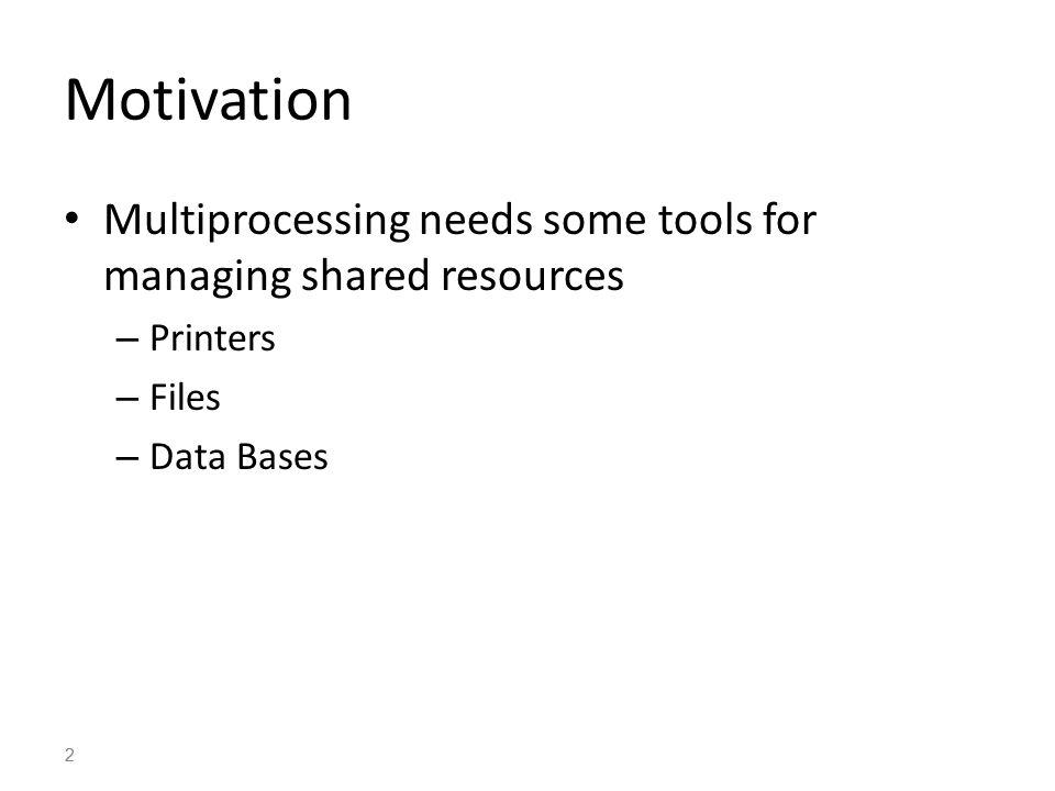2 Motivation Multiprocessing needs some tools for managing shared resources – Printers – Files – Data Bases 2