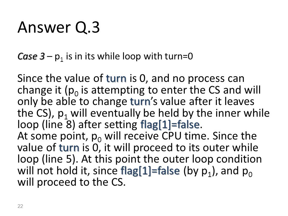 22 Case 3 Case 3 – p 1 is in its while loop with turn=0 turn turn flag[1]=false Since the value of turn is 0, and no process can change it (p 0 is attempting to enter the CS and will only be able to change turn's value after it leaves the CS), p 1 will eventually be held by the inner while loop (line 8) after setting flag[1]=false.