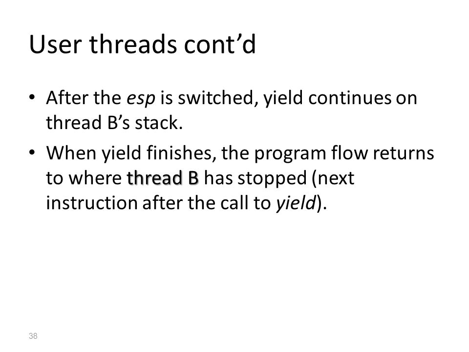 User threads cont'd After the esp is switched, yield continues on thread B's stack.