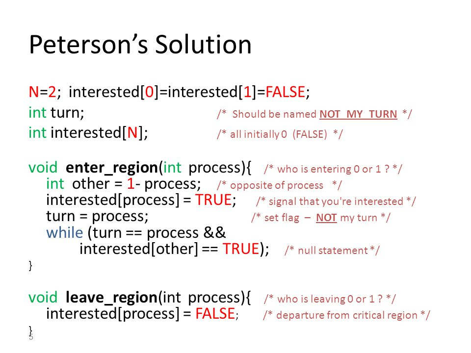 5 Peterson's Solution N=2; interested[0]=interested[1]=FALSE; int turn; /* Should be named NOT_MY_TURN */ int interested[N]; /* all initially 0 (FALSE) */ void enter_region(int process){ /* who is entering 0 or 1 .