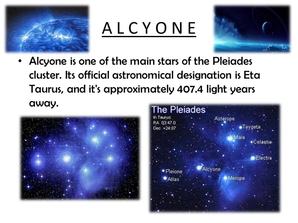 A L C Y O N E Alcyone is one of the main stars of the Pleiades cluster. Its official astronomical designation is Eta Taurus, and it's approximately 40