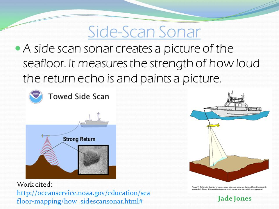 Side-Scan Sonar A side scan sonar creates a picture of the seafloor. It measures the strength of how loud the return echo is and paints a picture. Wor