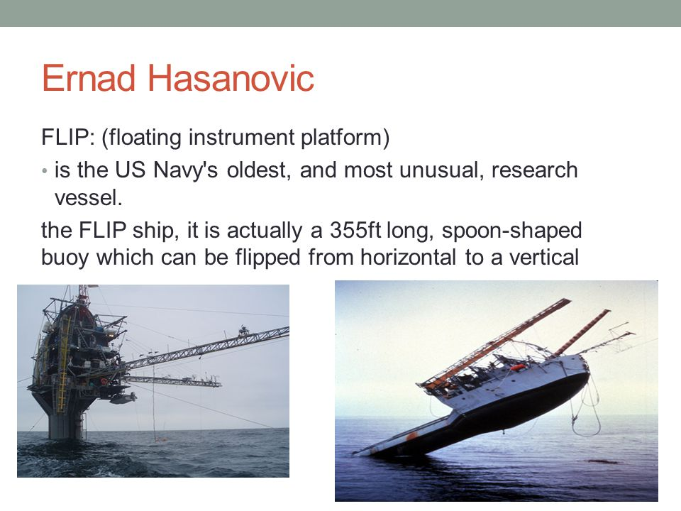Ernad Hasanovic FLIP: (floating instrument platform) is the US Navy's oldest, and most unusual, research vessel. the FLIP ship, it is actually a 355ft