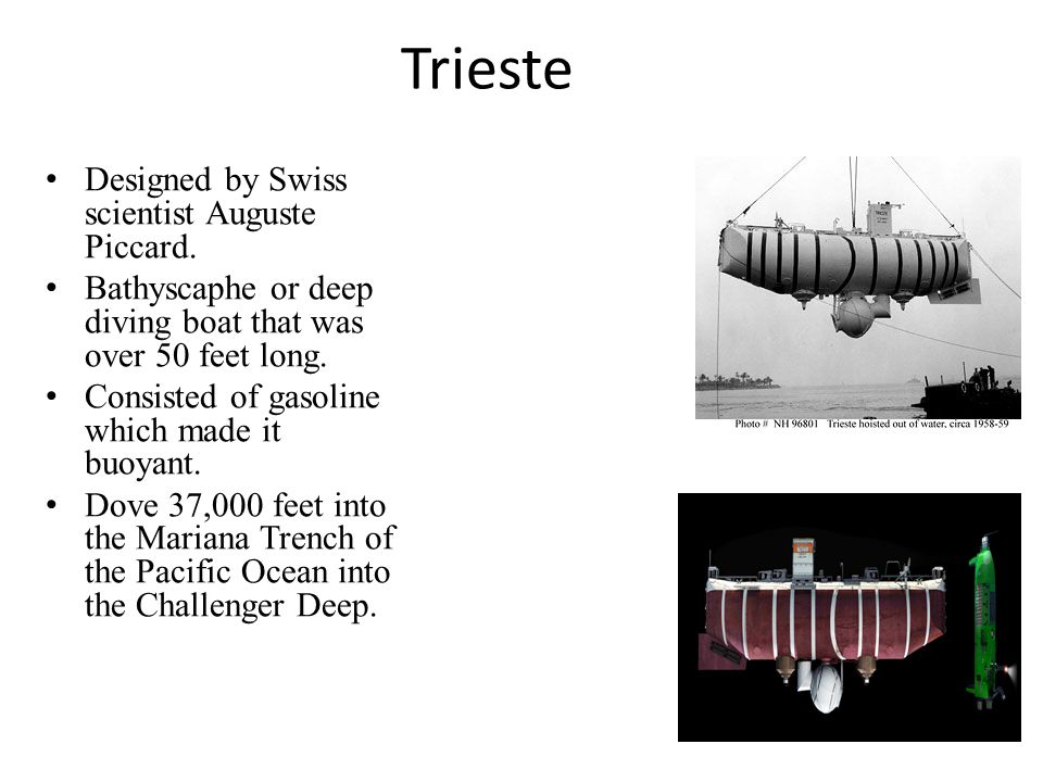 Trieste Designed by Swiss scientist Auguste Piccard. Bathyscaphe or deep diving boat that was over 50 feet long. Consisted of gasoline which made it b