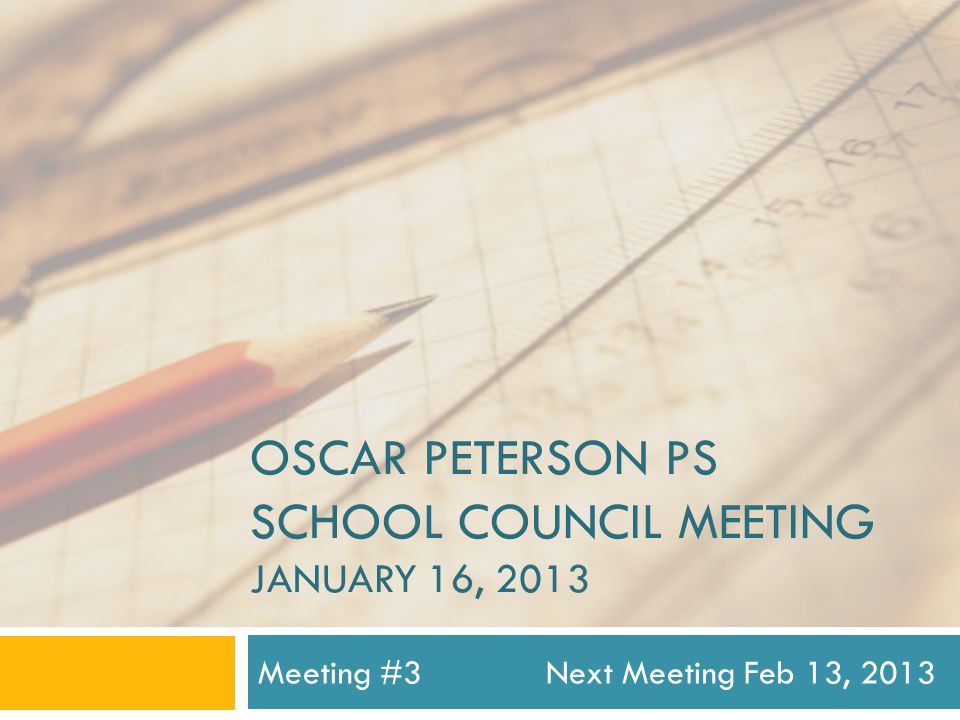 OSCAR PETERSON PS SCHOOL COUNCIL MEETING JANUARY 16, 2013 Meeting #3Next Meeting Feb 13, 2013