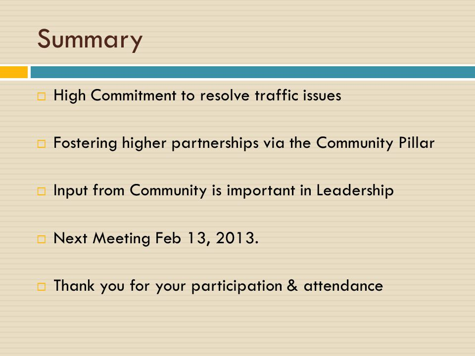 Summary  High Commitment to resolve traffic issues  Fostering higher partnerships via the Community Pillar  Input from Community is important in Leadership  Next Meeting Feb 13, 2013.