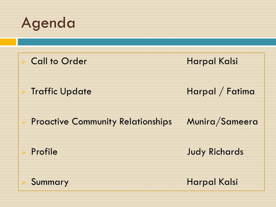 Agenda  Call to OrderHarpal Kalsi  Traffic UpdateHarpal / Fatima  Proactive Community RelationshipsMunira/Sameera  ProfileJudy Richards  SummaryHarpal Kalsi