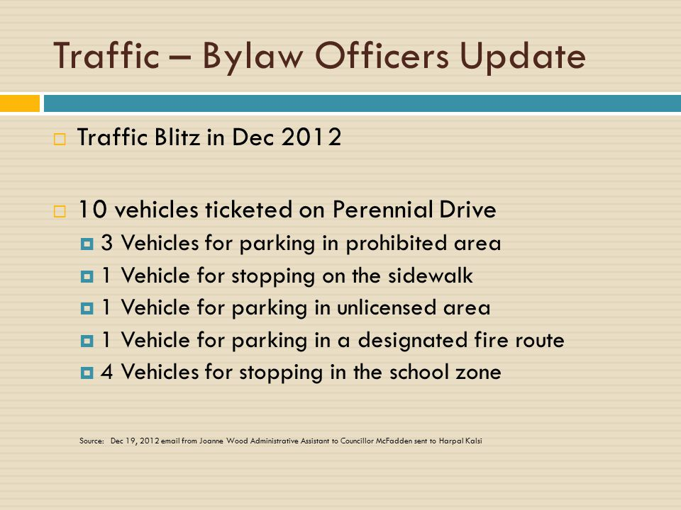 Traffic – Bylaw Officers Update  Traffic Blitz in Dec 2012  10 vehicles ticketed on Perennial Drive  3 Vehicles for parking in prohibited area  1 Vehicle for stopping on the sidewalk  1 Vehicle for parking in unlicensed area  1 Vehicle for parking in a designated fire route  4 Vehicles for stopping in the school zone Source: Dec 19, 2012 email from Joanne Wood Administrative Assistant to Councillor McFadden sent to Harpal Kalsi