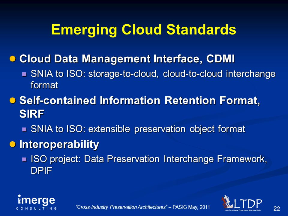 "22 ""Cross-Industry Preservation Architectures"" – PASIG May, 2011 Emerging Cloud Standards ● Cloud Data Management Interface, CDMI SNIA to ISO: storage"