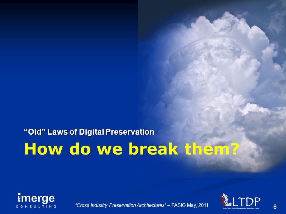 "6 ""Cross-Industry Preservation Architectures"" – PASIG May, 2011 How do we break them? ""Old"" Laws of Digital Preservation"