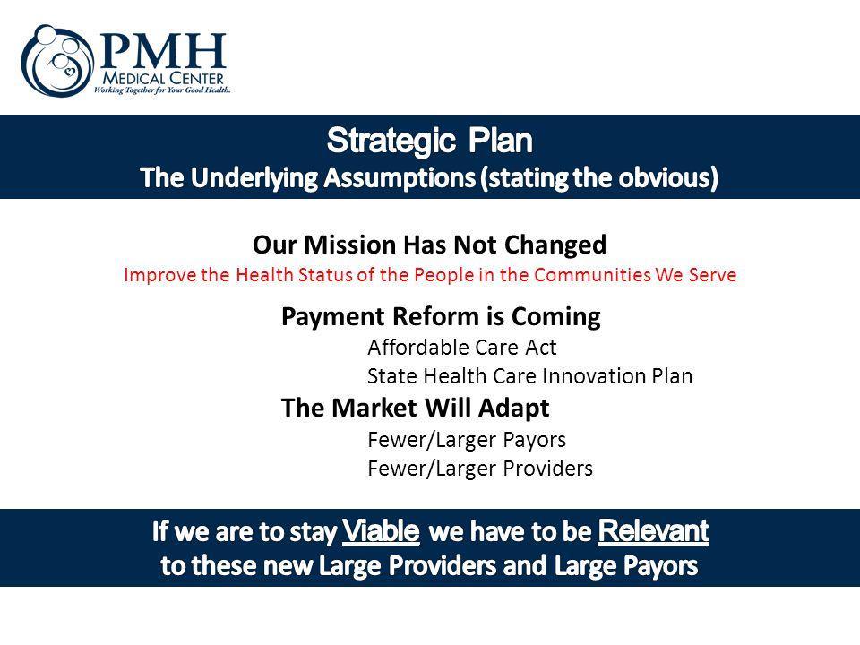 Payment Reform is Coming Affordable Care Act State Health Care Innovation Plan The Market Will Adapt Fewer/Larger Payors Fewer/Larger Providers Our Mission Has Not Changed Improve the Health Status of the People in the Communities We Serve