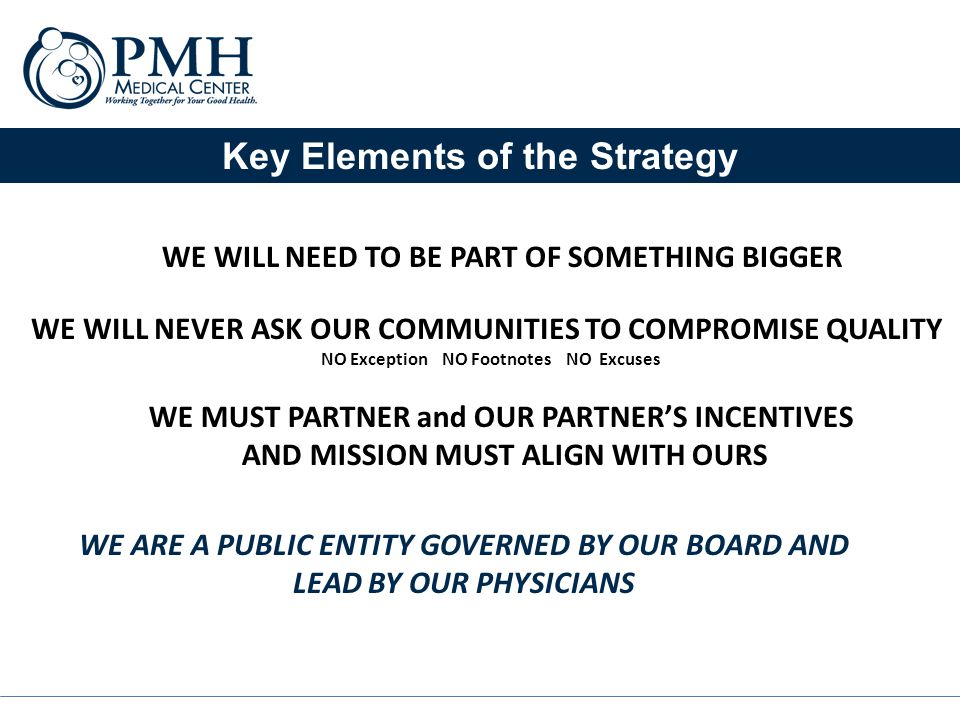 Key Elements of the Strategy WE WILL NEED TO BE PART OF SOMETHING BIGGER WE WILL NEVER ASK OUR COMMUNITIES TO COMPROMISE QUALITY NO Exception NO Footnotes NO Excuses WE MUST PARTNER and OUR PARTNER'S INCENTIVES AND MISSION MUST ALIGN WITH OURS WE ARE A PUBLIC ENTITY GOVERNED BY OUR BOARD AND LEAD BY OUR PHYSICIANS