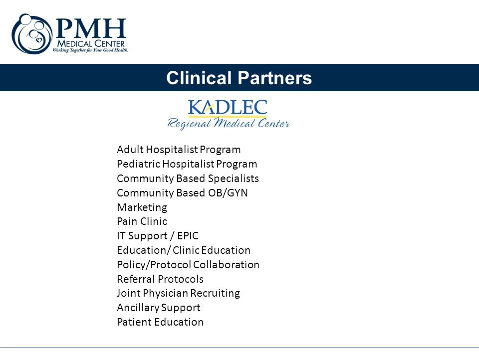 Clinical Partners Adult Hospitalist Program Pediatric Hospitalist Program Community Based Specialists Community Based OB/GYN Marketing Pain Clinic IT Support / EPIC Education/ Clinic Education Policy/Protocol Collaboration Referral Protocols Joint Physician Recruiting Ancillary Support Patient Education