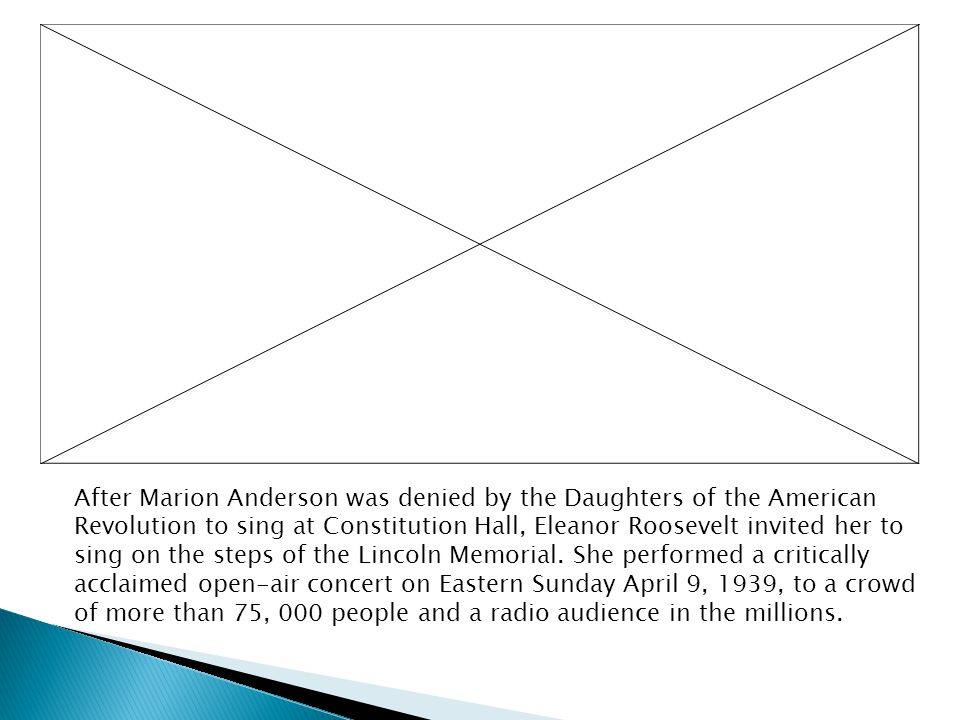 After Marion Anderson was denied by the Daughters of the American Revolution to sing at Constitution Hall, Eleanor Roosevelt invited her to sing on the steps of the Lincoln Memorial.