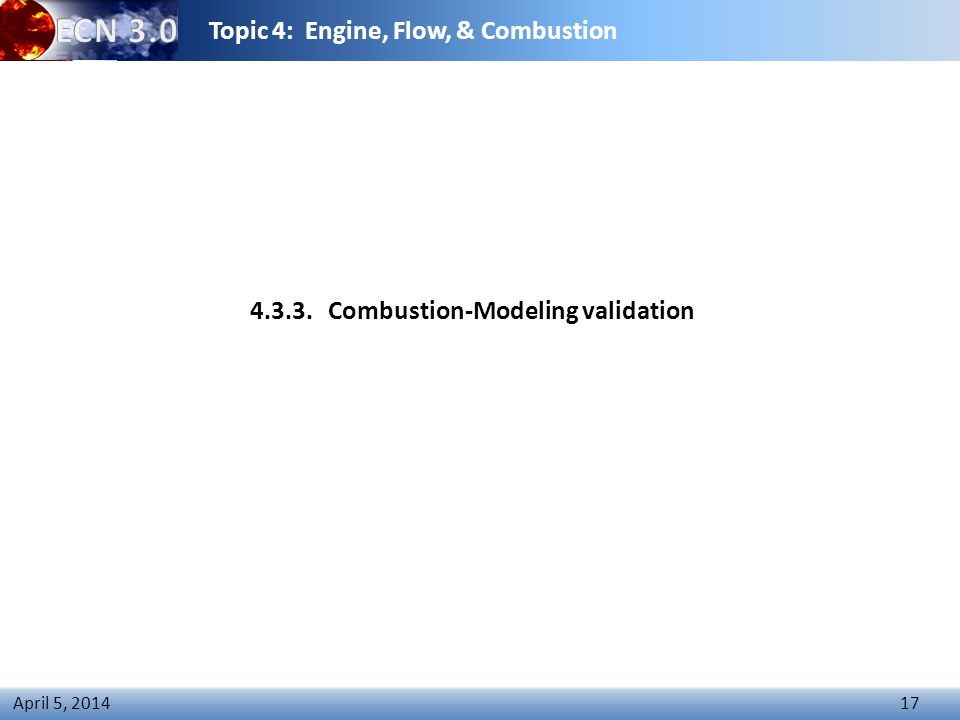 Topic 4: Engine, Flow, & Combustion 17 April 5, 2014 4.3.3.Combustion-Modeling validation