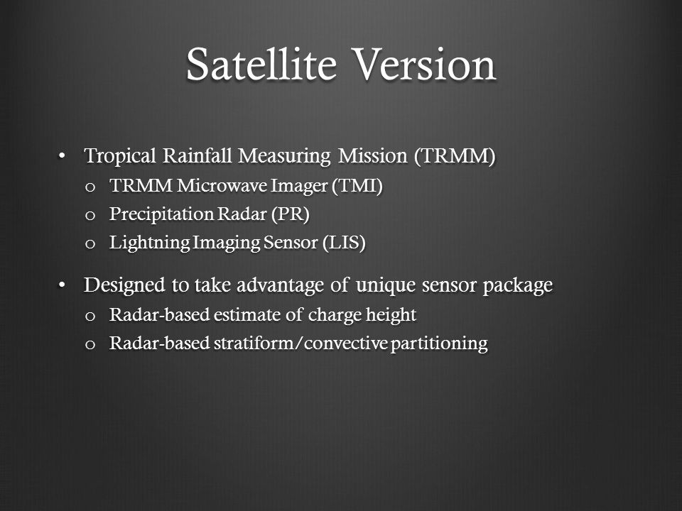 Satellite Version Tropical Rainfall Measuring Mission (TRMM) Tropical Rainfall Measuring Mission (TRMM) o TRMM Microwave Imager (TMI) o Precipitation Radar (PR) o Lightning Imaging Sensor (LIS) Designed to take advantage of unique sensor package Designed to take advantage of unique sensor package o Radar-based estimate of charge height o Radar-based stratiform/convective partitioning