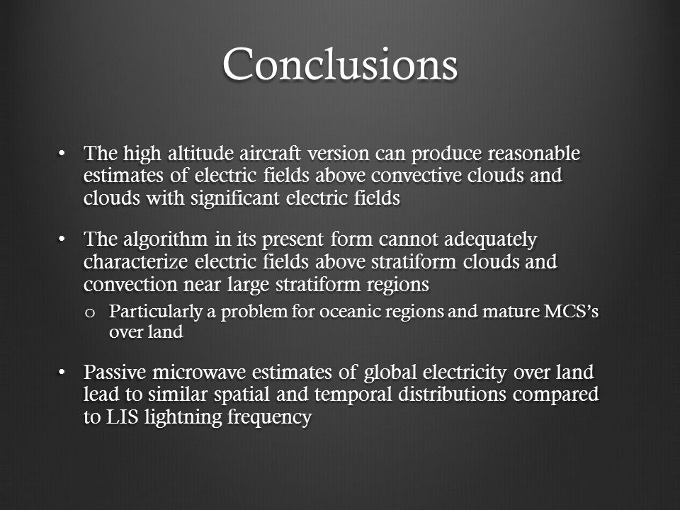 Conclusions The high altitude aircraft version can produce reasonable estimates of electric fields above convective clouds and clouds with significant electric fields The high altitude aircraft version can produce reasonable estimates of electric fields above convective clouds and clouds with significant electric fields The algorithm in its present form cannot adequately characterize electric fields above stratiform clouds and convection near large stratiform regions The algorithm in its present form cannot adequately characterize electric fields above stratiform clouds and convection near large stratiform regions o Particularly a problem for oceanic regions and mature MCS's over land Passive microwave estimates of global electricity over land lead to similar spatial and temporal distributions compared to LIS lightning frequency Passive microwave estimates of global electricity over land lead to similar spatial and temporal distributions compared to LIS lightning frequency