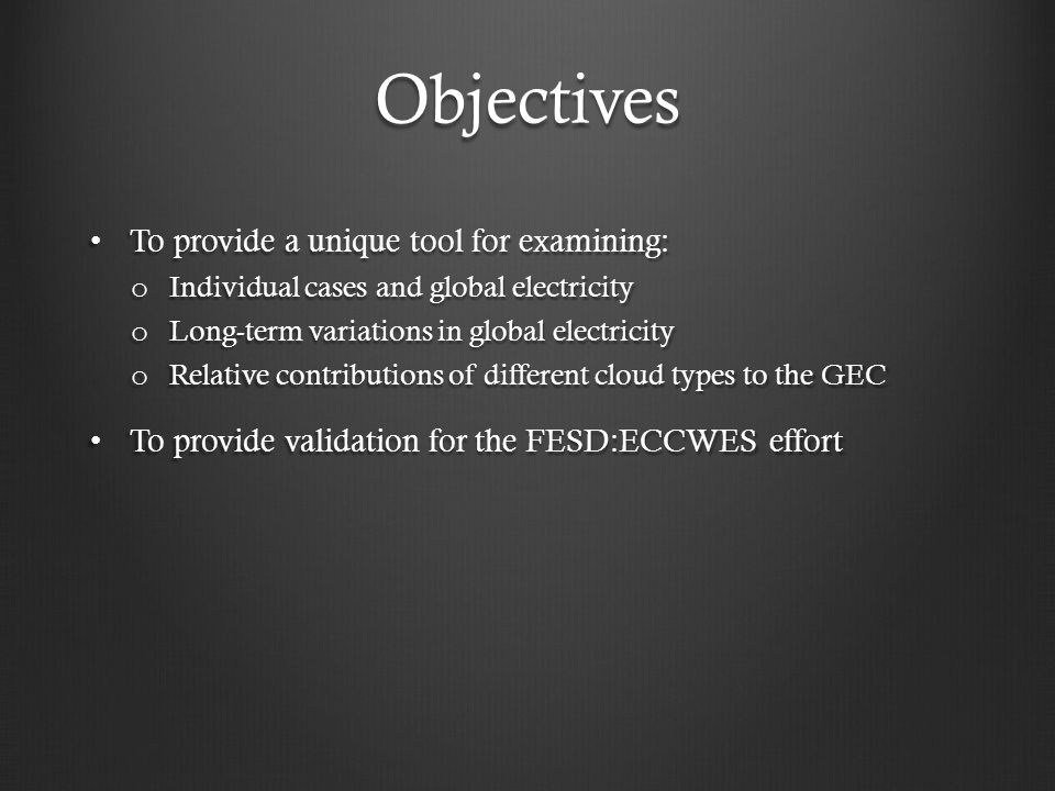 Objectives To provide a unique tool for examining: To provide a unique tool for examining: o Individual cases and global electricity o Long-term variations in global electricity o Relative contributions of different cloud types to the GEC To provide validation for the FESD:ECCWES effort To provide validation for the FESD:ECCWES effort