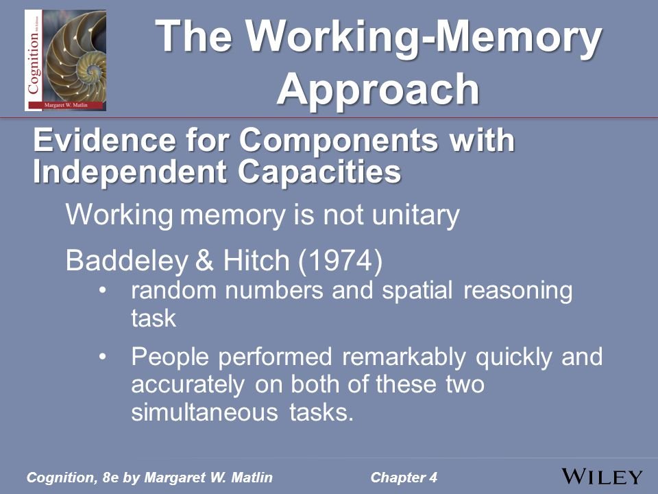 The Working-Memory Approach Evidence for Components with Independent Capacities Working memory is not unitary Baddeley & Hitch (1974) random numbers and spatial reasoning task People performed remarkably quickly and accurately on both of these two simultaneous tasks.