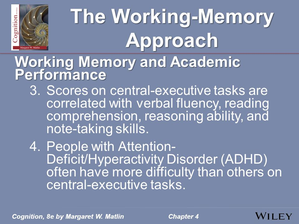 Cognition, 8e by Margaret W. MatlinChapter 4 The Working-Memory Approach Working Memory and Academic Performance 3.Scores on central-executive tasks a