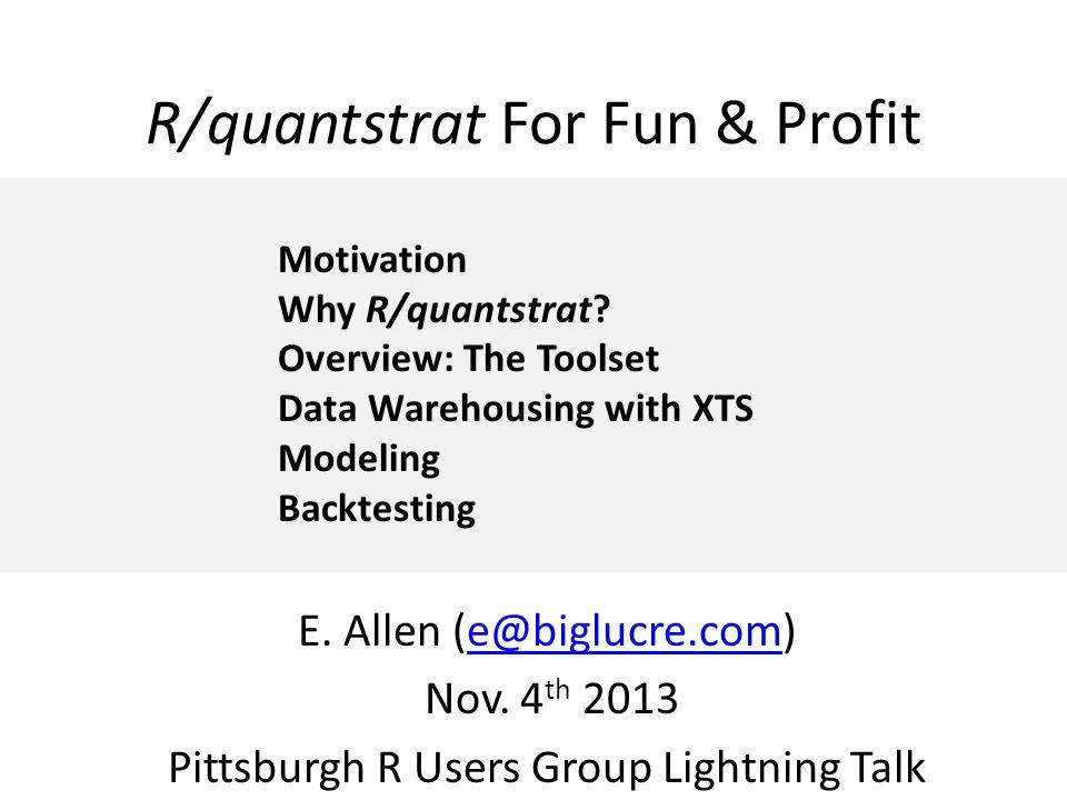 R/quantstrat For Fun & Profit E. Allen (e@biglucre.com)e@biglucre.com Nov. 4 th 2013 Pittsburgh R Users Group Lightning Talk Motivation Why R/quantstr