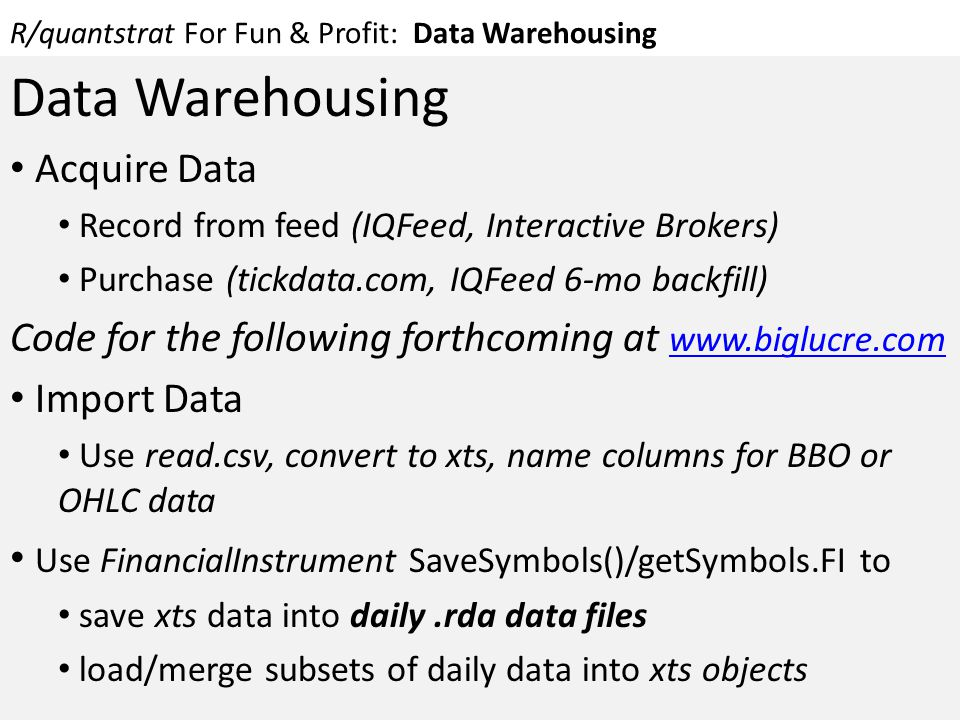 R/quantstrat For Fun & Profit: Data Warehousing Data Warehousing Acquire Data Record from feed (IQFeed, Interactive Brokers) Purchase (tickdata.com, I