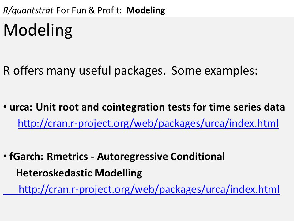 R/quantstrat For Fun & Profit: Modeling Modeling R offers many useful packages. Some examples: urca: Unit root and cointegration tests for time series