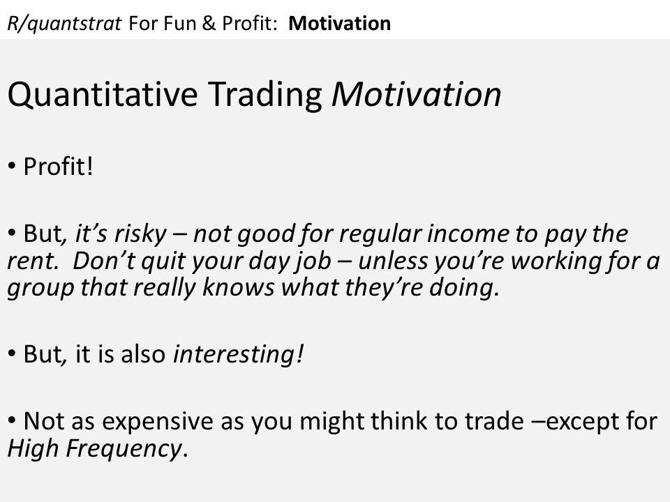 R/quantstrat For Fun & Profit: Motivation Quantitative Trading Motivation Profit! But, it's risky – not good for regular income to pay the rent. Don't