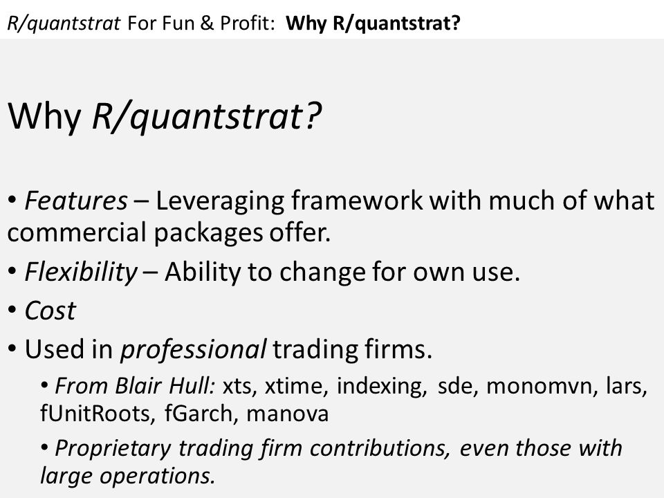 R/quantstrat For Fun & Profit: Why R/quantstrat? Why R/quantstrat? Features – Leveraging framework with much of what commercial packages offer. Flexib