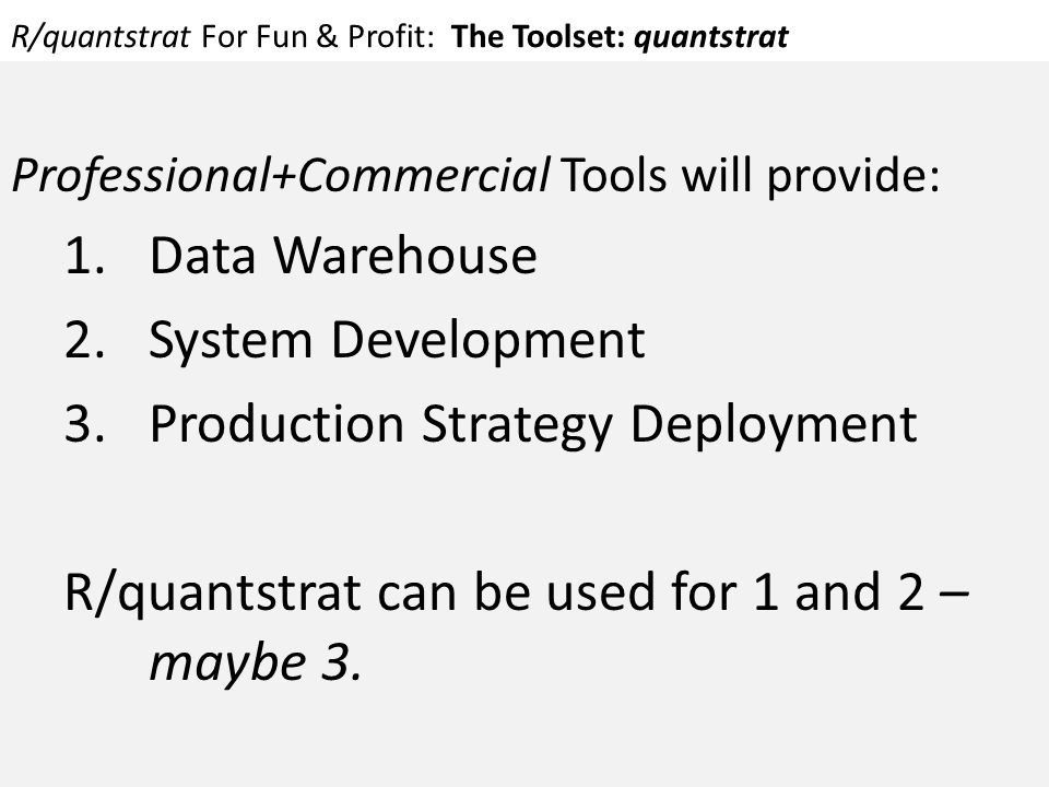 R/quantstrat For Fun & Profit: The Toolset: quantstrat Professional+Commercial Tools will provide: 1.Data Warehouse 2.System Development 3.Production