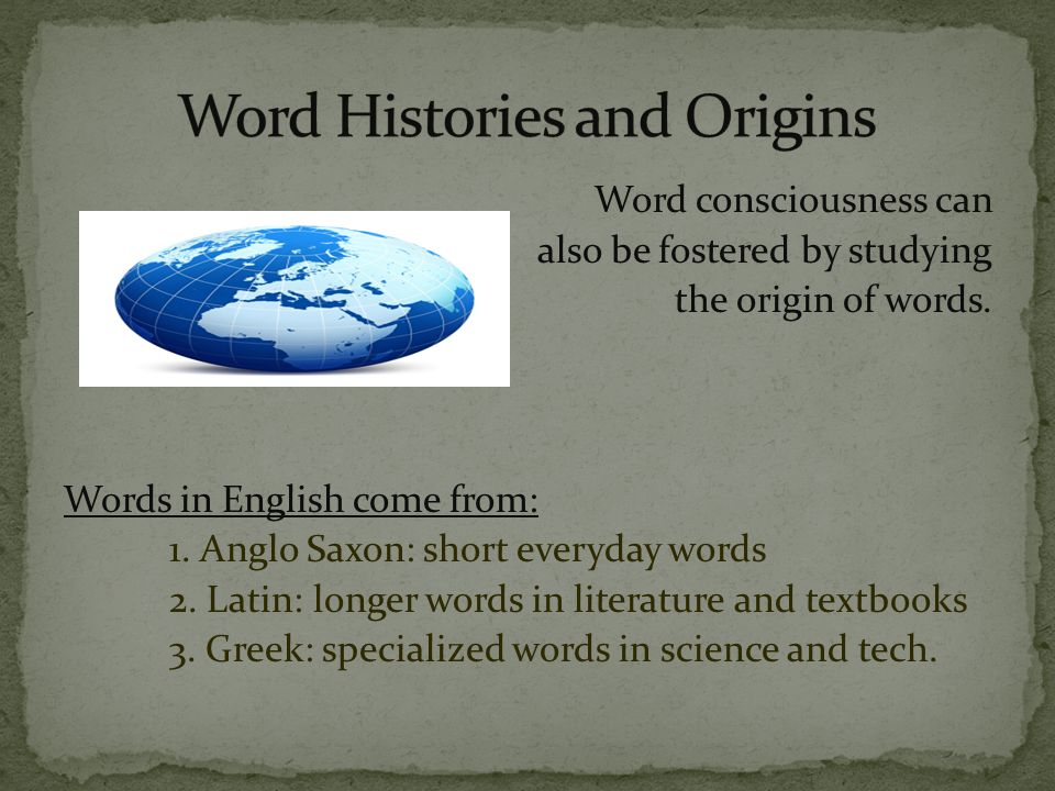 Word consciousness can also be fostered by studying the origin of words.