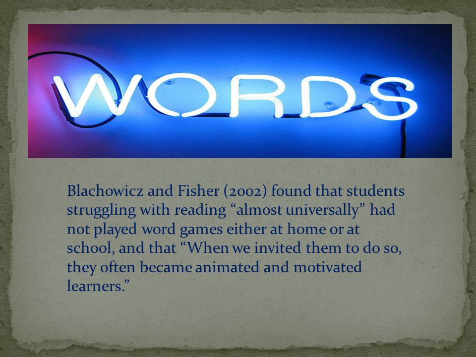 Blachowicz and Fisher (2002) found that students struggling with reading almost universally had not played word games either at home or at school, and that When we invited them to do so, they often became animated and motivated learners.