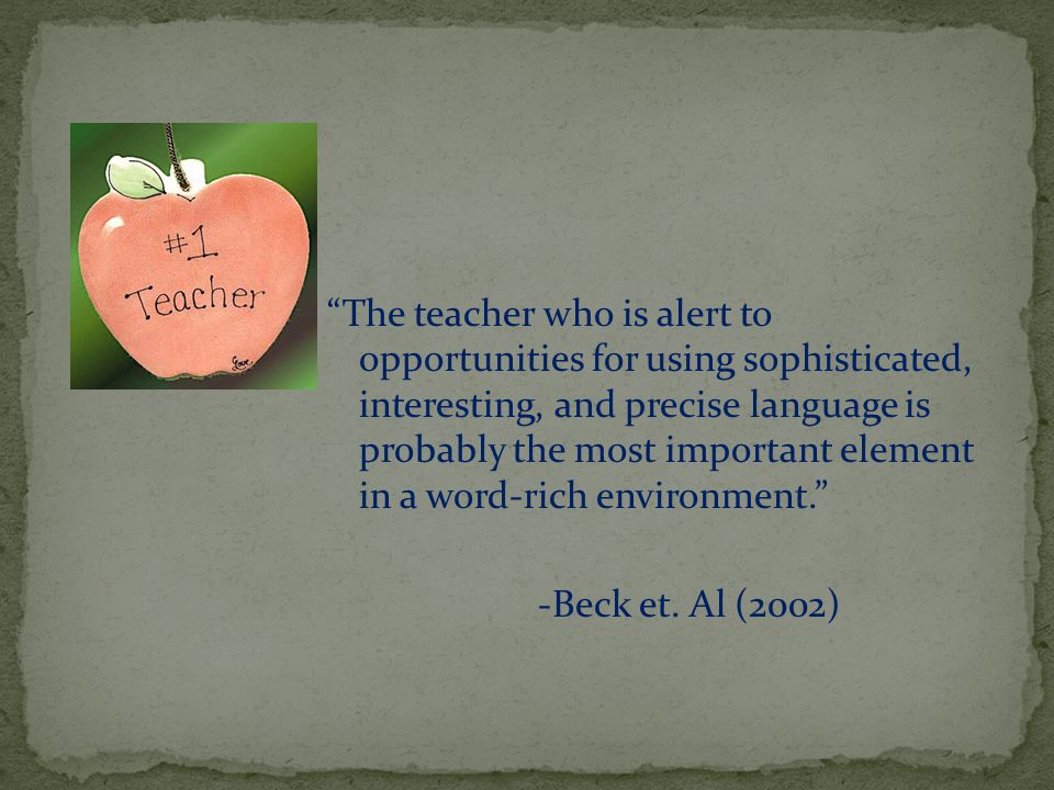 The teacher who is alert to opportunities for using sophisticated, interesting, and precise language is probably the most important element in a word-rich environment. -Beck et.