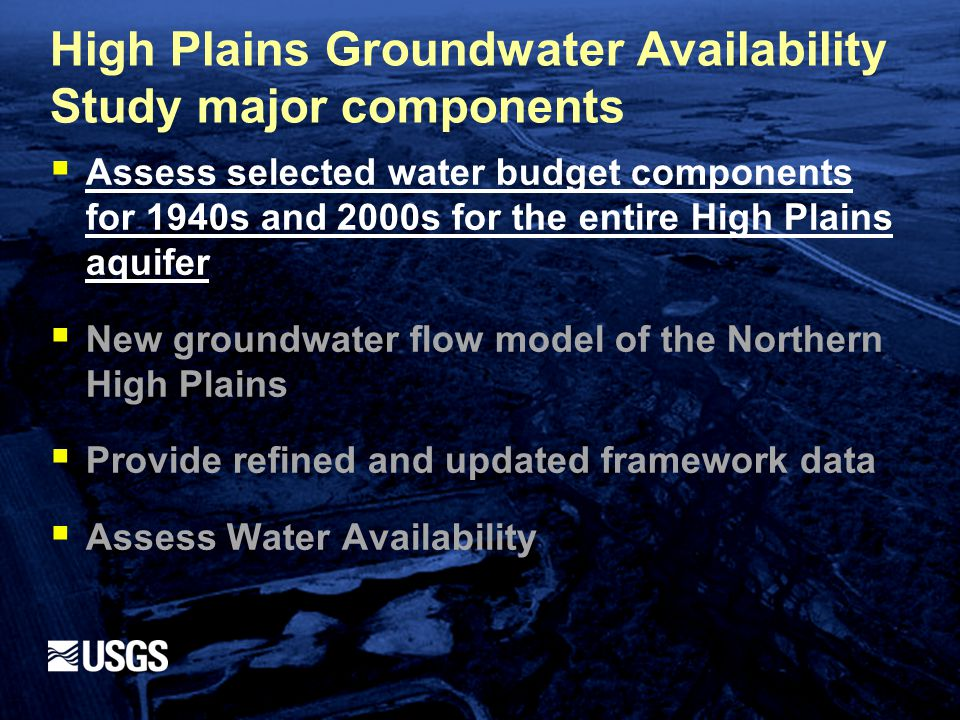 High Plains Groundwater Availability Study major components  Assess selected water budget components for 1940s and 2000s for the entire High Plains aquifer  New groundwater flow model of the Northern High Plains  Provide refined and updated framework data  Assess Water Availability