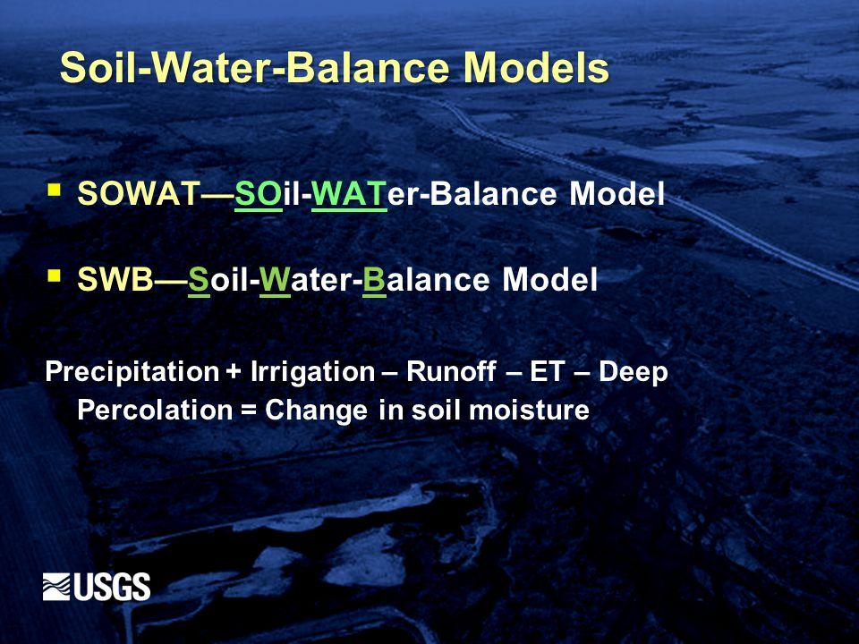  SOWAT—SOil-WATer-Balance Model  SWB—Soil-Water-Balance Model Precipitation + Irrigation – Runoff – ET – Deep Percolation = Change in soil moisture Soil-Water-Balance Models