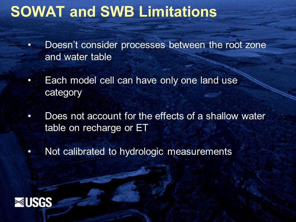 SOWAT and SWB Limitations Doesn't consider processes between the root zone and water table Each model cell can have only one land use category Does not account for the effects of a shallow water table on recharge or ET Not calibrated to hydrologic measurements