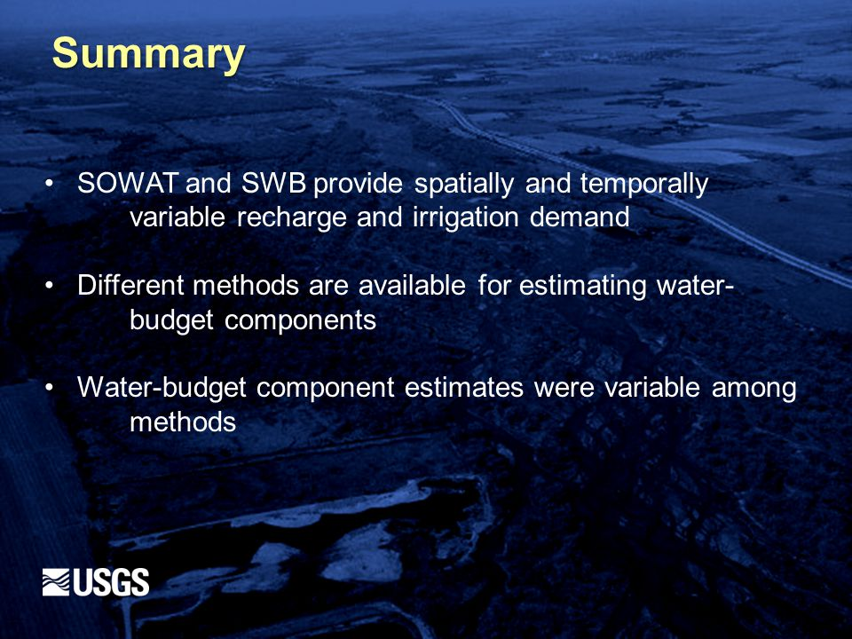 Summary SOWAT and SWB provide spatially and temporally variable recharge and irrigation demand Different methods are available for estimating water- budget components Water-budget component estimates were variable among methods