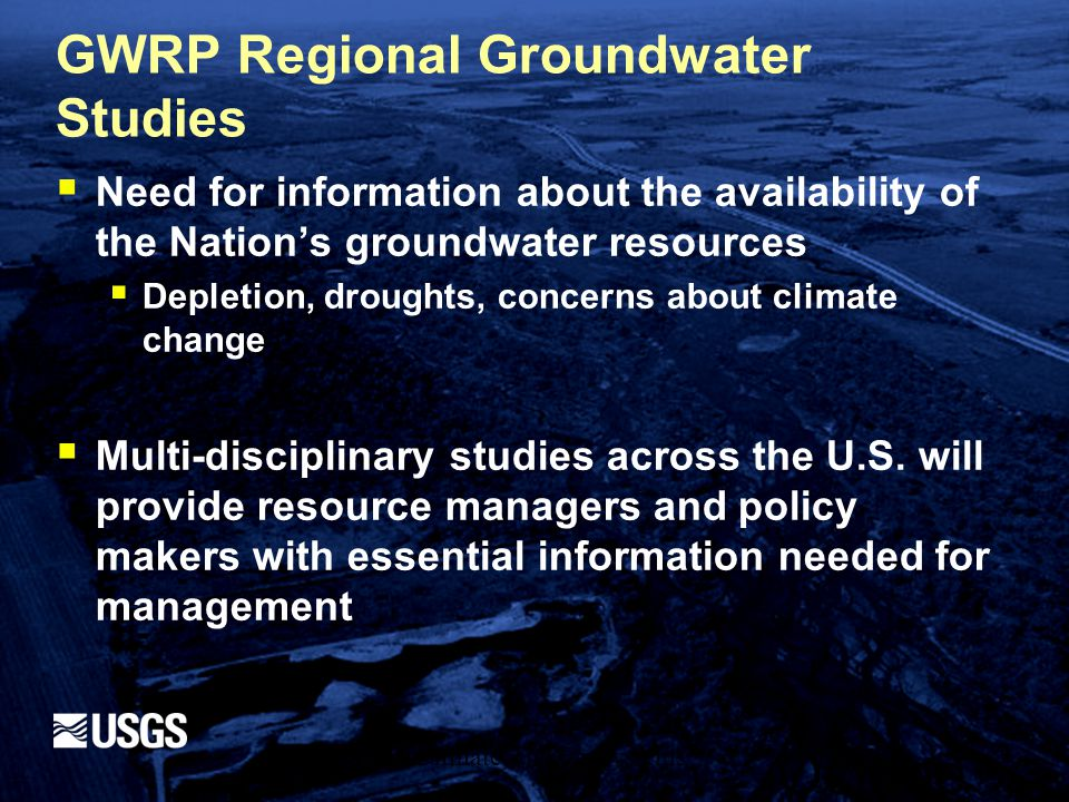 GWRP Regional Groundwater Studies  Need for information about the availability of the Nation's groundwater resources  Depletion, droughts, concerns about climate change  Multi-disciplinary studies across the U.S.