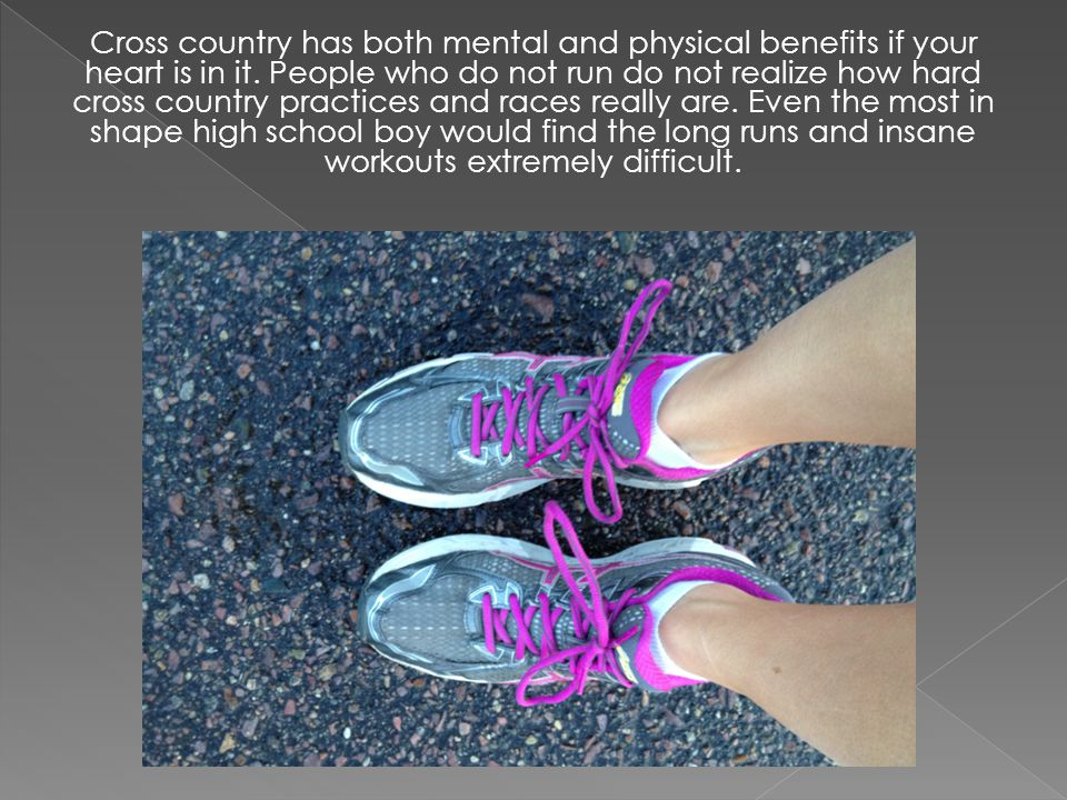 Cross country has both mental and physical benefits if your heart is in it. People who do not run do not realize how hard cross country practices and