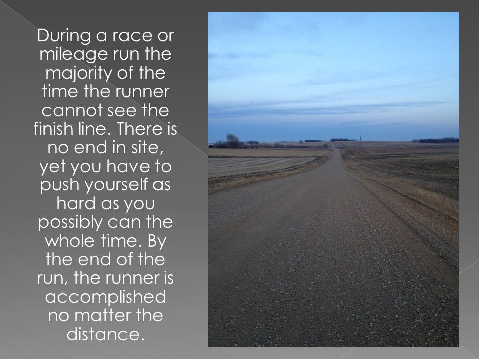 During a race or mileage run the majority of the time the runner cannot see the finish line. There is no end in site, yet you have to push yourself as