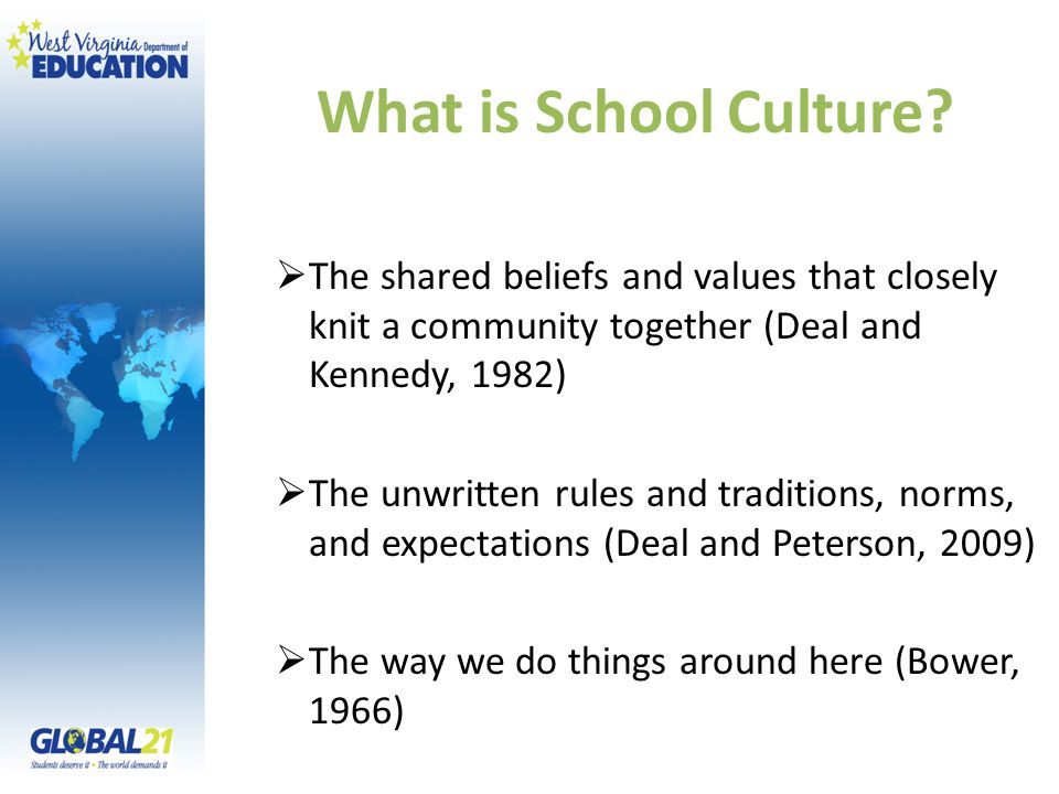 What is School Culture?  The shared beliefs and values that closely knit a community together (Deal and Kennedy, 1982)  The unwritten rules and trad