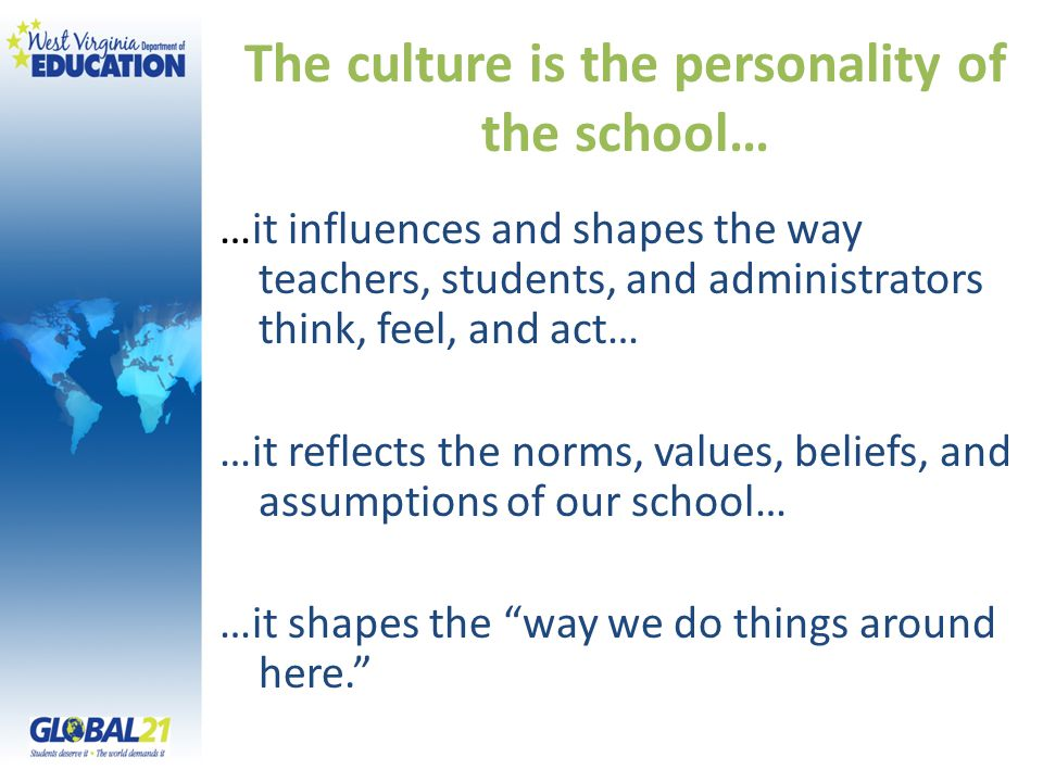 The culture is the personality of the school… …it influences and shapes the way teachers, students, and administrators think, feel, and act… …it refle