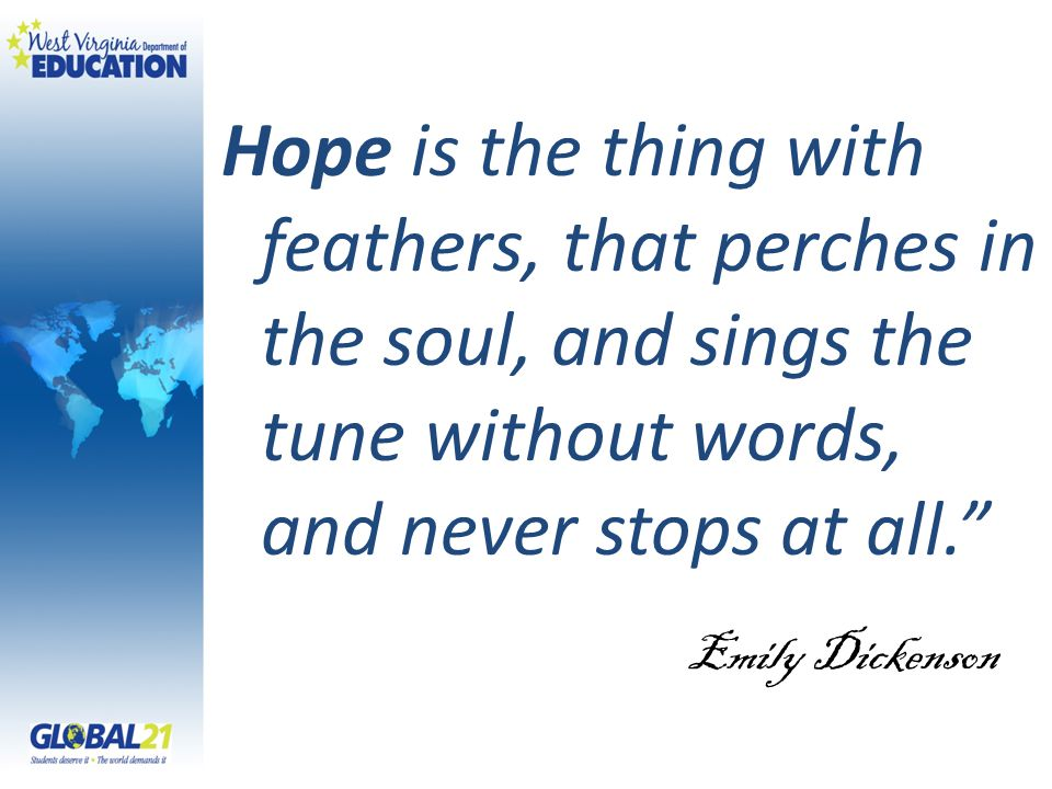"Hope is the thing with feathers, that perches in the soul, and sings the tune without words, and never stops at all."" Emily Dickenson"