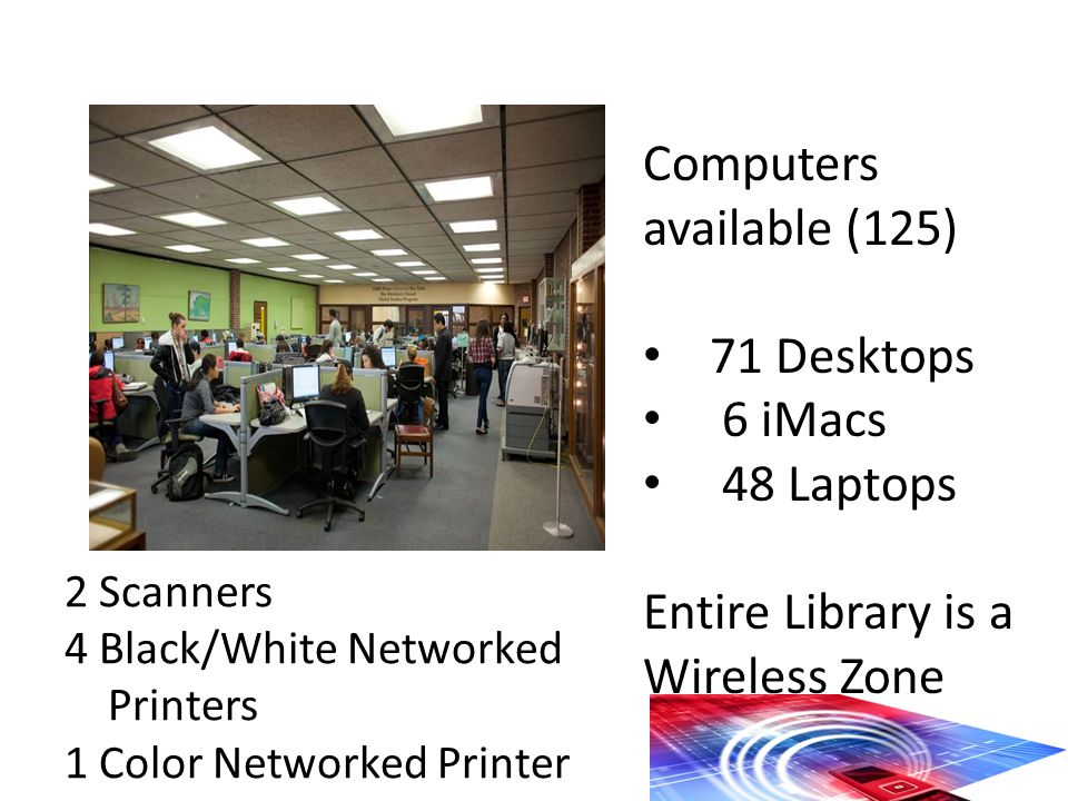 Computers available (125) 71 Desktops 6 iMacs 48 Laptops Entire Library is a Wireless Zone 2 Scanners 4 Black/White Networked Printers 1 Color Networked Printer