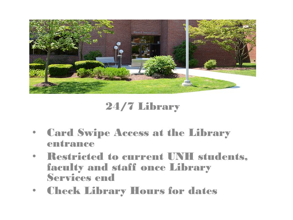 24/7 Library Card Swipe Access at the Library entrance Restricted to current UNH students, faculty and staff once Library Services end Check Library Hours for dates