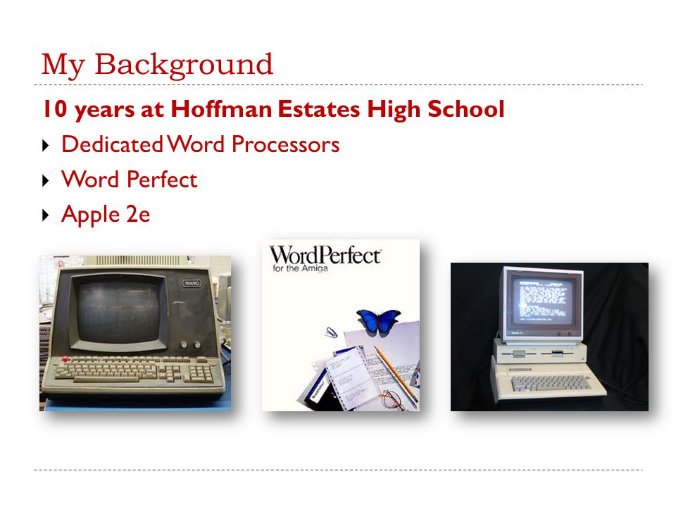 My Background 10 years at Hoffman Estates High School  Dedicated Word Processors  Word Perfect  Apple 2e