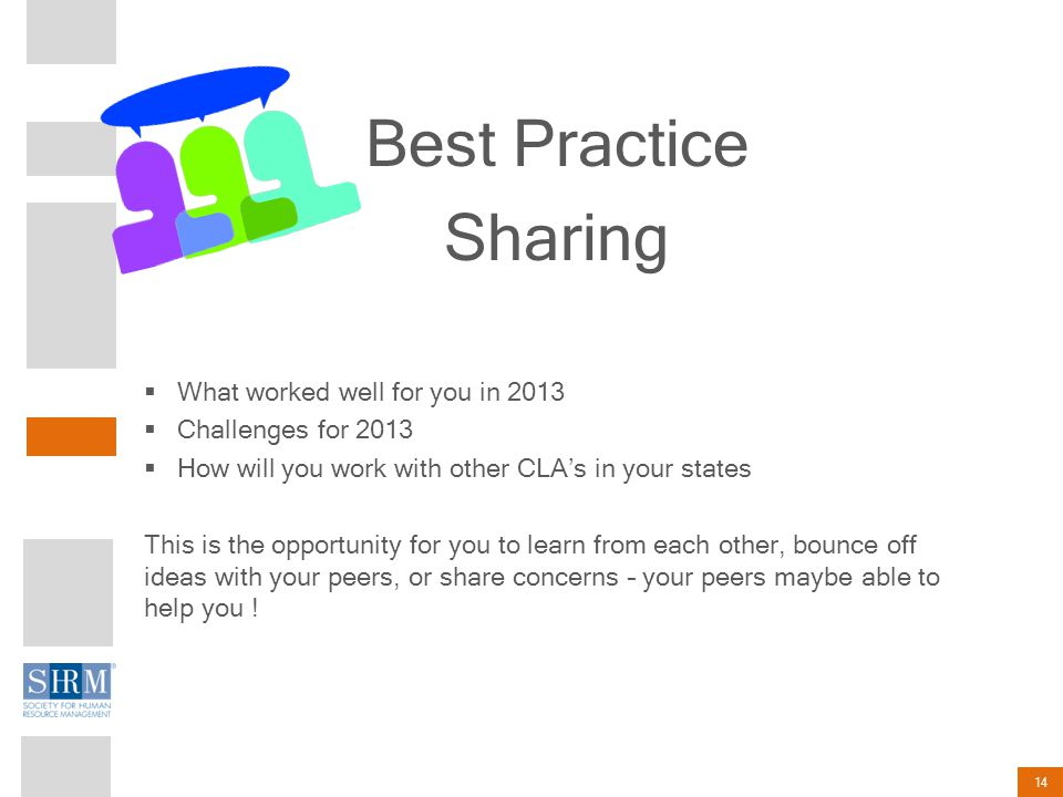 14 Best Practice Sharing  What worked well for you in 2013  Challenges for 2013  How will you work with other CLA's in your states This is the opportunity for you to learn from each other, bounce off ideas with your peers, or share concerns – your peers maybe able to help you !