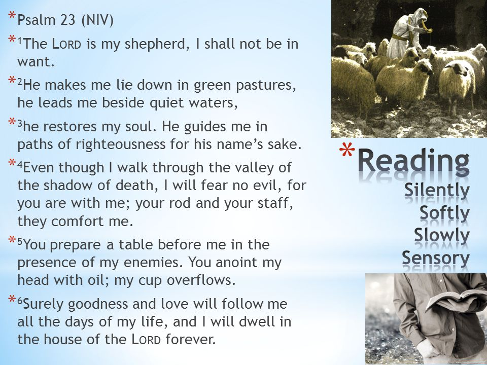 * Psalm 23 (NIV) * 1 The L ORD is my shepherd, I shall not be in want.