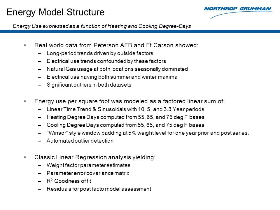 Energy Model Structure Real world data from Peterson AFB and Ft Carson showed: –Long-period trends driven by outside factors –Electrical use trends confounded by these factors –Natural Gas usage at both locations seasonally dominated –Electrical use having both summer and winter maxima –Significant outliers in both datasets Energy use per square foot was modeled as a factored linear sum of: –Linear Time Trend & Sinusoidals with 10, 5, and 3.3 Year periods –Heating Degree Days computed from 55, 65, and 75 deg F bases –Cooling Degree Days computed from 55, 65, and 75 deg F bases – Winsor style window padding at 5% weight level for one year prior and post series.